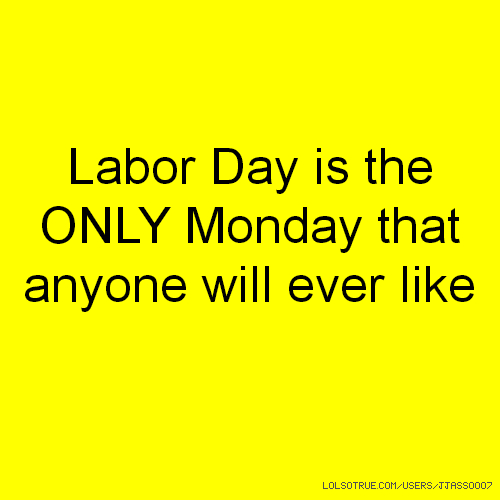 Labor Day is the ONLY Monday that anyone will ever like