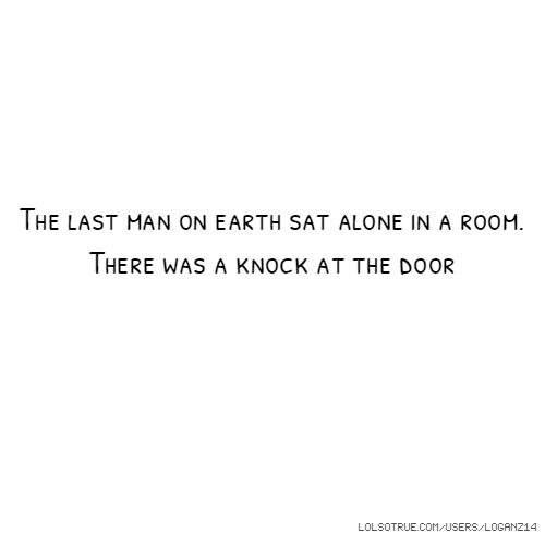 The last man on earth sat alone in a room. There was a knock at the door