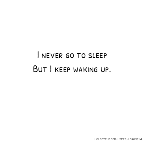 I never go to sleep But I keep waking up.