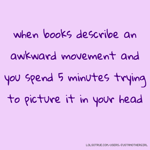 when books describe an awkward movement and you spend 5 minutes trying to picture it in your head