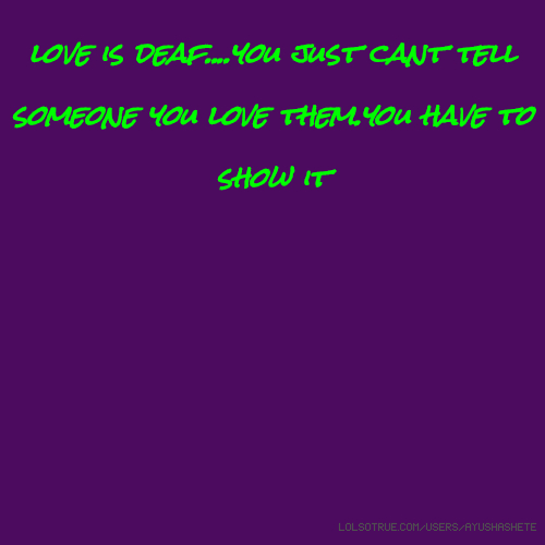 Love Is Deaf....you Just Cant Tell Someone You Love Them
