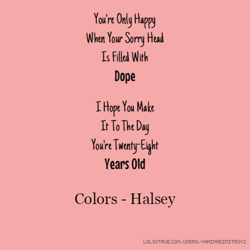 You're Only Happy When Your Sorry Head Is Filled With Dope I Hope You Make It To The Day You're Twenty-Eight Years Old Colors - Halsey