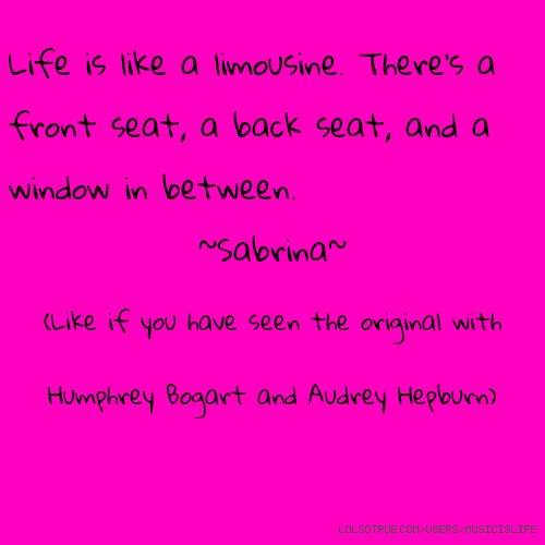 Life is like a limousine. There's a front seat, a back seat, and a window in between. ~Sabrina~ (Like if you have seen the original with Humphrey Bogart and Audrey Hepburn)