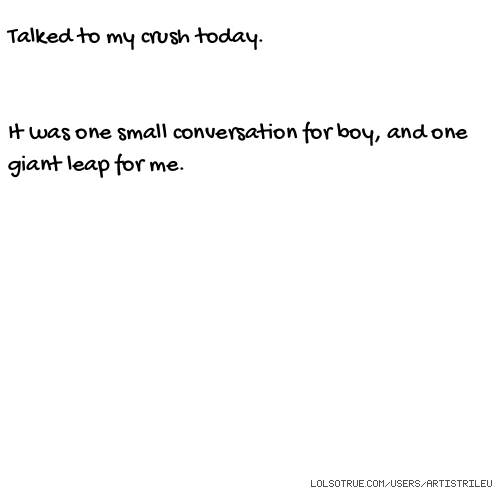 Talked to my crush today. It was one small conversation for boy, and one giant leap for me.