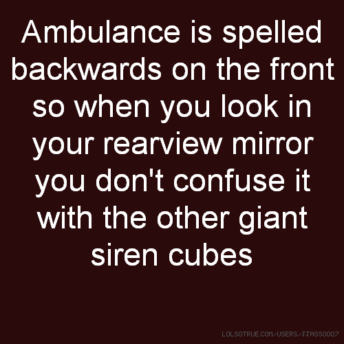 Ambulance is spelled backwards on the front so when you look in your rearview mirror you don't confuse it with the other giant siren cubes