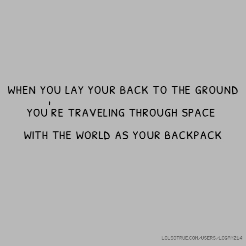 when you lay your back to the ground you're traveling through space with the world as your backpack