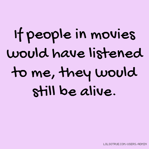 If people in movies would have listened to me, they would still be alive.