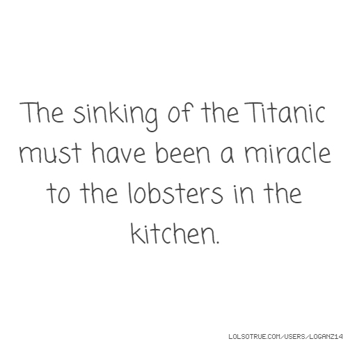 The sinking of the Titanic must have been a miracle to the lobsters in the kitchen.