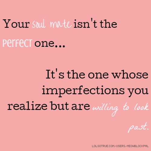Your soul mate isn't the perfect one... It's the one whose imperfections you realize but are willing to look past.