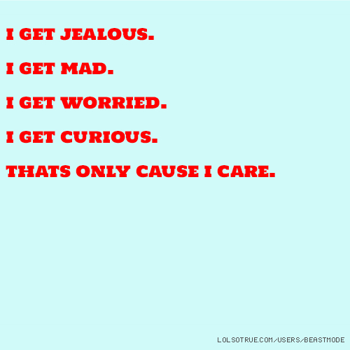 i get jealous. i get mad. i get worried. i get curious. thats only cause i care.