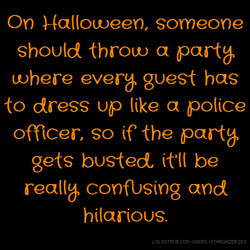 On Halloween, someone should throw a party where every guest has to dress up like a police officer, so if the party gets busted, it'll be really confusing and hilarious.