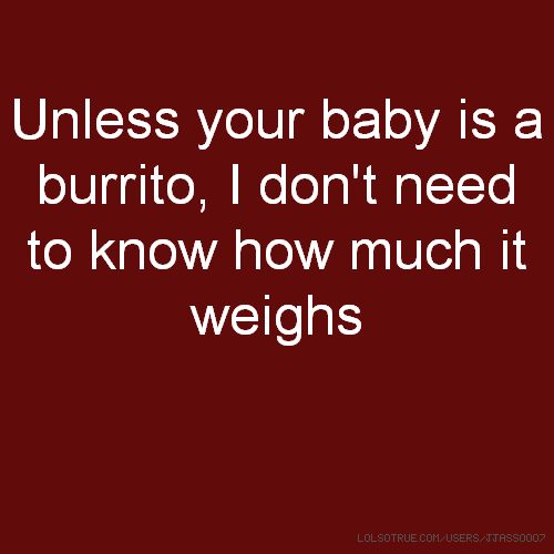 Unless your baby is a burrito, I don't need to know how much it weighs