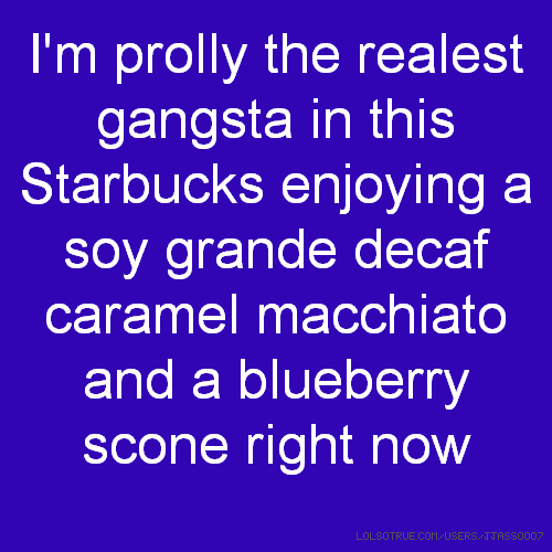 I'm prolly the realest gangsta in this Starbucks enjoying a soy grande decaf caramel macchiato and a blueberry scone right now