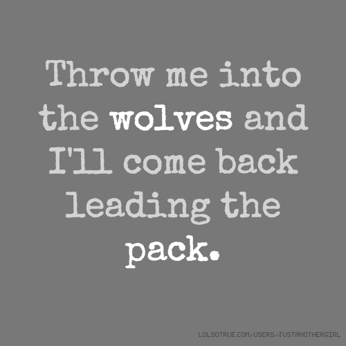 Throw me into the wolves and I'll come back leading the pack.
