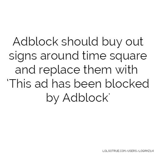 Adblock should buy out signs around time square and replace them with 'This ad has been blocked by Adblock'