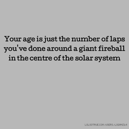Your age is just the number of laps you've done around a giant fireball in the centre of the solar system