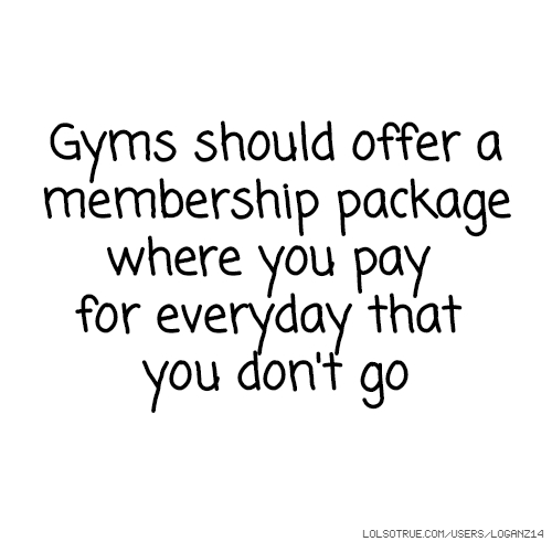 Gyms should offer a membership package where you pay for everyday that you don't go
