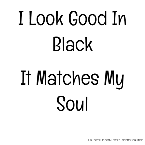 I Look Good In Black It Matches My Soul