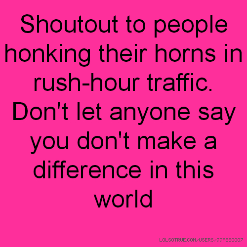 Shoutout to people honking their horns in rush-hour traffic. Don't let anyone say you don't make a difference in this world
