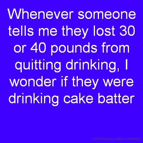 Whenever someone tells me they lost 30 or 40 pounds from quitting drinking, I wonder if they were drinking cake batter