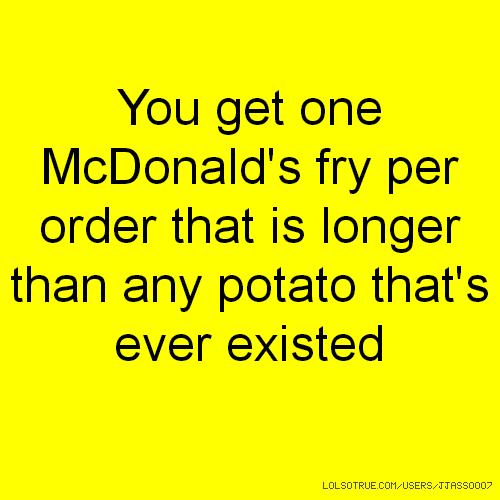 You get one McDonald's fry per order that is longer than any potato that's ever existed
