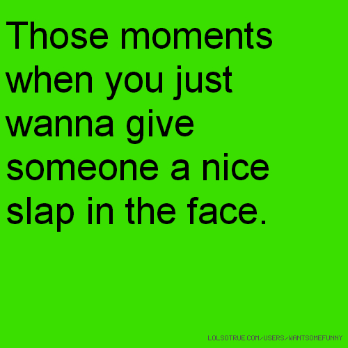 Those moments when you just wanna give someone a nice slap in the face.