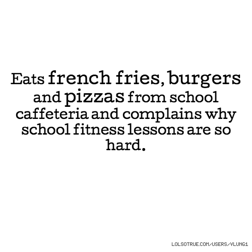Eats french fries, burgers and pizzas from school caffeteria and complains why school fitness lessons are so hard.