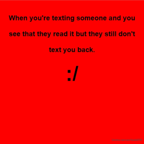 When you're texting someone and you see that they read it but they still don't text you back. :/