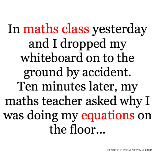 In maths class yesterday and I dropped my whiteboard on to the ground by accident. Ten minutes later, my maths teacher asked why I was doing my equations on the floor...