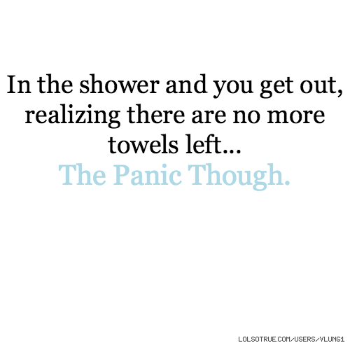 In the shower and you get out, realizing there are no more towels left... The Panic Though.