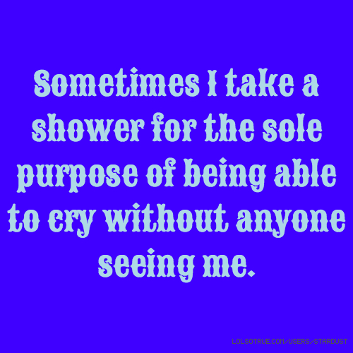 Sometimes I take a shower for the sole purpose of being able to cry without anyone seeing me.