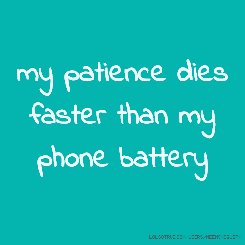 my patience dies faster than my phone battery