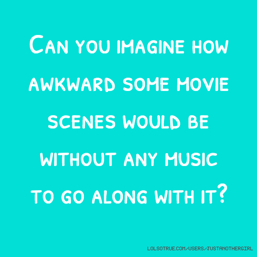 Can you imagine how awkward some movie scenes would be without any music to go along with it?