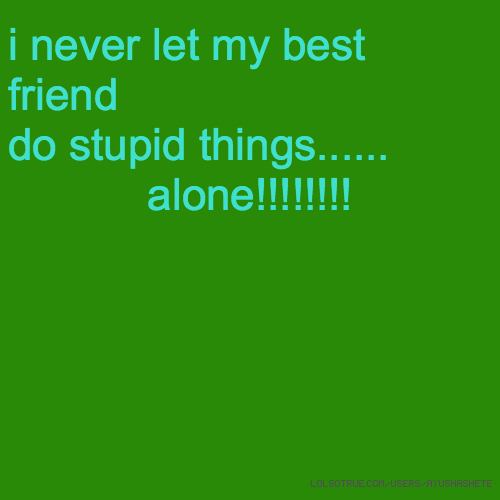 Friend Quotes Alone: I Never Let My Best Friend Do Stupid Things...... Alone