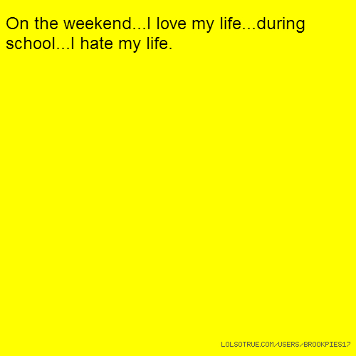 On the weekend...I love my life...during school...I hate my life.