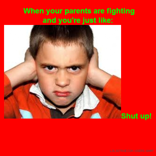 When your parents are fighting and you're just like:Shut up!