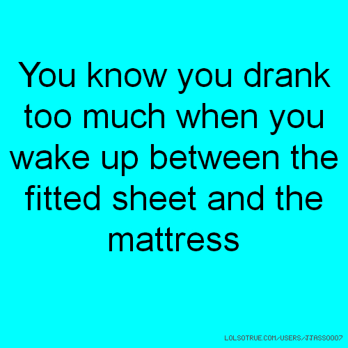 You know you drank too much when you wake up between the fitted sheet and the mattress