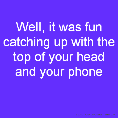 Well, it was fun catching up with the top of your head and your phone