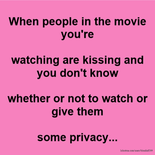 When people in the movie you're watching are kissing and you don't know whether or not to watch or give them some privacy...