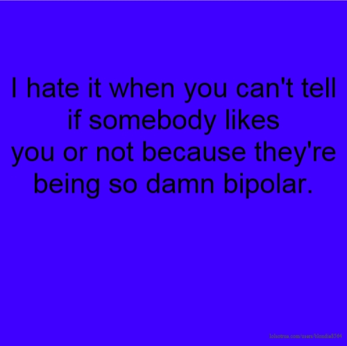 I hate it when you can't tell if somebody likes you or not because they're being so damn bipolar.