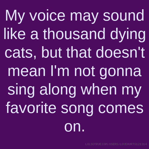 My voice may sound like a thousand dying cats, but that doesn't mean I'm not gonna sing along when my favorite song comes on.