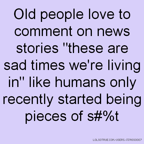 "Old people love to comment on news stories ""these are sad times we're living in"" like humans only recently started being pieces of s#%t"