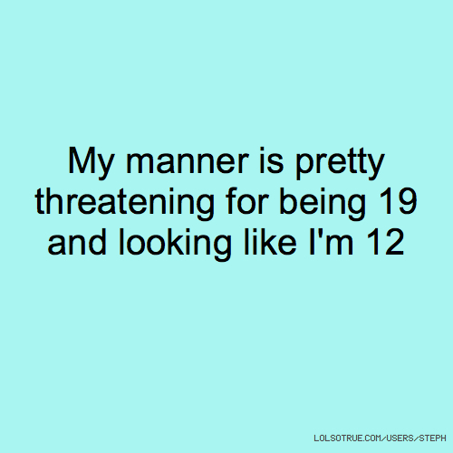 My manner is pretty threatening for being 19 and looking like I'm 12