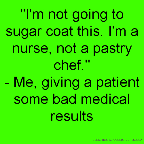 """""""I'm not going to sugar coat this. I'm a nurse, not a pastry chef."""" - Me, giving a patient some bad medical results"""