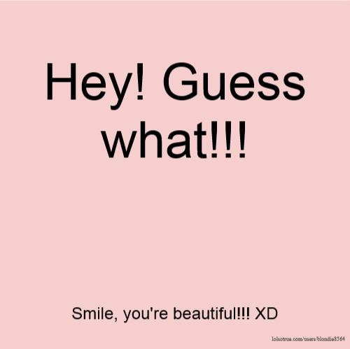 Hey! Guess what!!! Smile, you're beautiful!!! XD