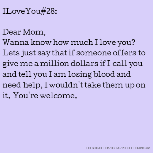 ILoveYou#28: Dear Mom, Wanna know how much I love you? Lets just say that if someone offers to give me a million dollars if I call you and tell you I am losing blood and need help, I wouldn't take them up on it. You're welcome.