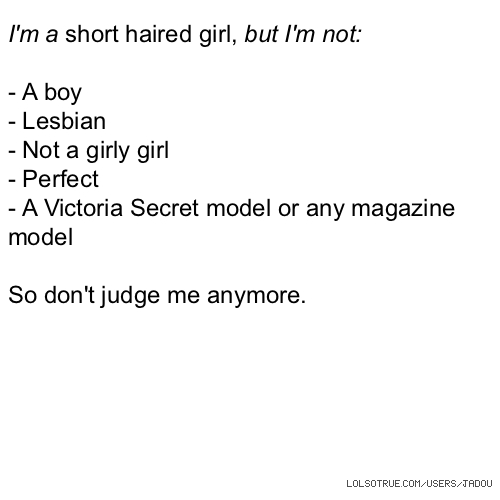 I'm a short haired girl, but I'm not: - A boy - Lesbian - Not a girly girl - Perfect - A Victoria Secret model or any magazine model So don't judge me anymore.