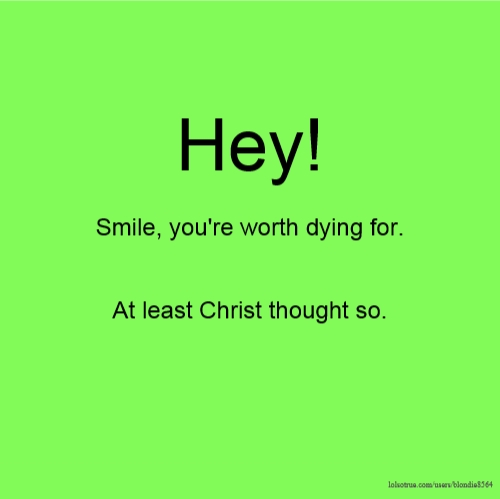 Hey! Smile, you're worth dying for. At least Christ thought so.