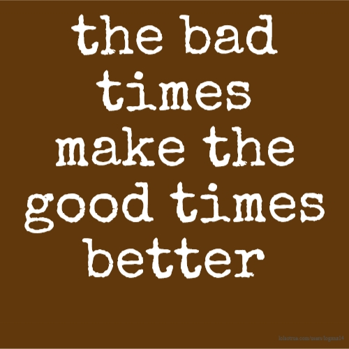 the bad times make the good times better