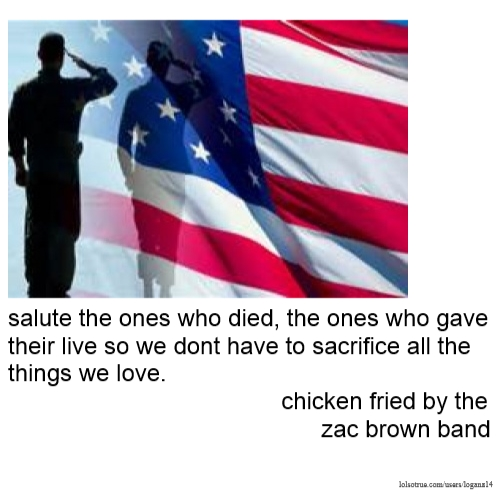 salute the ones who died, the ones who gave their live so we dont have to sacrifice all the things we love. chicken fried by the zac brown band